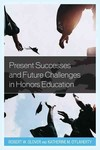 Present Successes and Future Challenges in Honors Education by Robert W. Glover Editor and Katherine M. O'Flaherty Editor