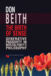 Birth of Sense: Generative Passivity in Merleau-Ponty's Philosophy by Donald Beith
