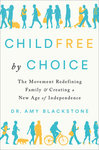 Childfree by Choice: the Movement Redefining Family and Creating a New Age of Independence by Amy Blackstone