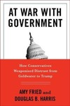 At war with government : how conservatives weaponized distrust from Goldwater to Trump
