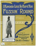 I Kind'er likes to have you Fussin' 'Round